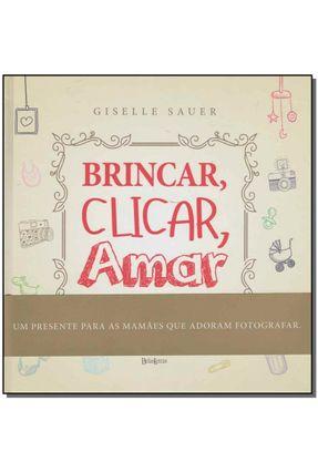 Brincar, Clicar, Amar - Como Fotografar As Melhores Lembranças Dos Seus Filhos e da Sua Família - Sauer,Giselle | Hoshan.org
