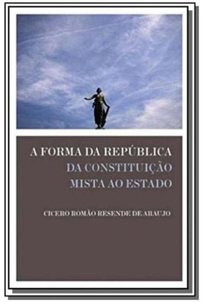 A Forma da República - da Constituição Mista ao Estado - Araujo,Cicero Romão Resende de | Hoshan.org