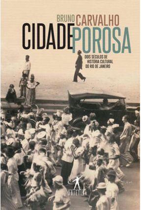Cidade Porosa - Dois Séculos De História Cultural Do Rio De Janeiro - Carvalho,Bruno pdf epub