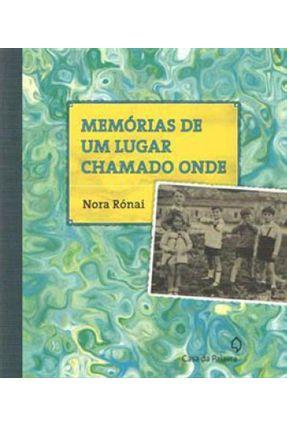 Memórias de Um Lugar Chamado Onde - Rónai,Nora | Hoshan.org