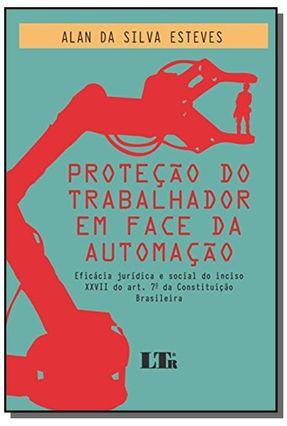 PROTEÇÃO DO TRABALHADOR EM FACE DA AUTOMAÇÃO - ESTEVES,ALAN DA SILVA   Tagrny.org
