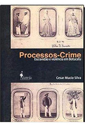 Processos - Crime - Escravidão e Violência Em Botucatu - Silva,Cesar Mucio pdf epub