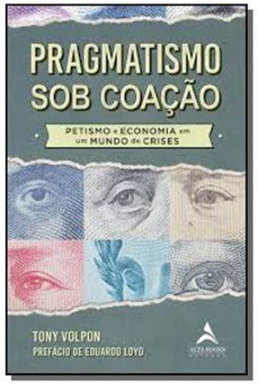 Pragmatismo Sob Coação - Petismo e Economia Em Um Mundo De Crises - Volpon,Tony pdf epub