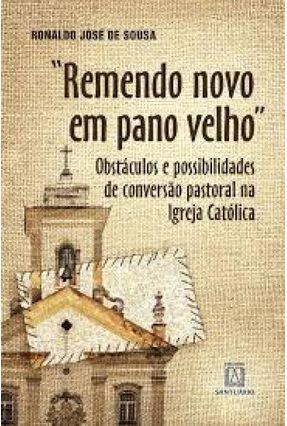 Remendo Novo Em Pano Velho - Obstáculos E Possibilidades De Conversão Pastoral Na Igreja Católica - Sousa,Ronaldo José de pdf epub