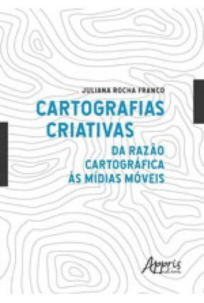 Cartografias Criativas - da Razão Cartográfica Às Mídias Móveis - Rocha Franco,Juliana | Hoshan.org