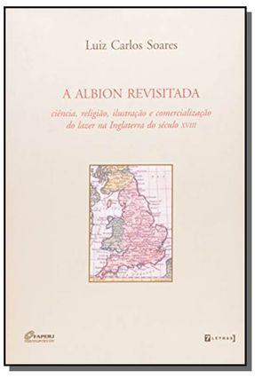 A Albion Revisitada - Ciência, Religião, Ilustração e Comercialização do Lazer na Inglaterra do Sécu - Soares,Luiz Carlos   Hoshan.org