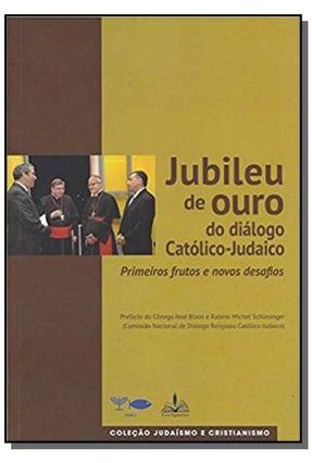 Jubileu de Ouro do Diálogo Católico-Judaico - Primeiros Frutos e Novos Desafios - Ribeiro,Donizete Luiz pdf epub