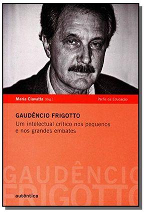 Gaudêncio Frigotto - Um Intelectual Crítico Nos Pequenos e Nos Grandes Embates - Ciavatta,Maria | Hoshan.org
