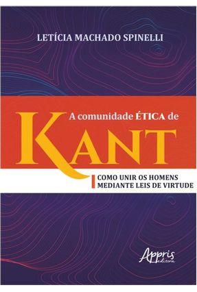 A Comunidade Ética De Kant - Como Unir Os Homens Mediante Leis De Virtude - Spinelli,Letícia   Nisrs.org