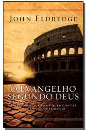 O Evangelho Segundo Deus - A História que Deus Quer Contar e que Você Quer Ouvir - Eldredge,John pdf epub
