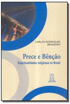 Prece e Bênção - Espiritualidades Religiosas no Brasil - Brandao,Carlos Rodrigues | Tagrny.org