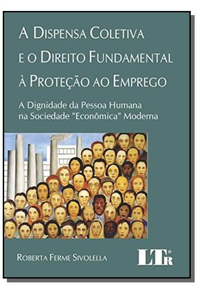 A Dispensa Coletiva e o Direito Fundamental À Proteção ao Emprego - Sivolella,Roberta Ferme   Nisrs.org