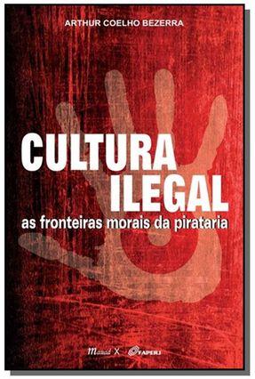 Cultura Ilegal - As Fronteiras Morais da Pirataria - Bezerra,Arthur Coelho | Tagrny.org
