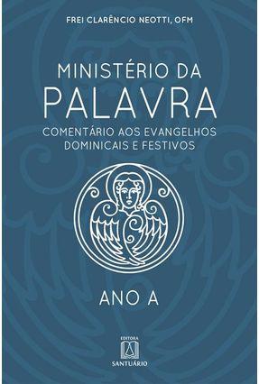 Ministério Da Palavra - Ano A - Comentário Aos Evangelhos Dominicais E Festivos – Ano A - Neotti,Frei Clarêncio   Hoshan.org