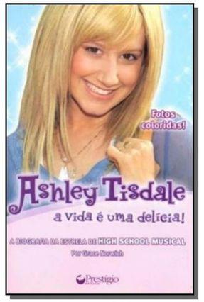 Ashley Tisdale - A Vida é Uma Delícia - A Biografia da Estrela do High School Musical - Norwich,Grace pdf epub