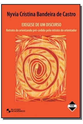 Exegese de um Discurso - Retrato do Orientando Pré-cedido Pelo Retrato do Orientador - Castro,Nyvia Cristina Bandeira de | Hoshan.org