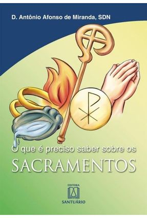 O Que É Preciso Saber Sobre Os Sacramentos - Miranda,Dom Antônio Afonso De | Hoshan.org