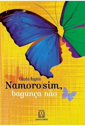 Namoro Sim, Bagunça Não - 6ª Ed. 2011 - Rogério,Cláudio | Tagrny.org