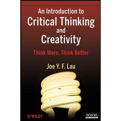 An Introduction to Critical Thinking and Creativity - Think More, Think Better