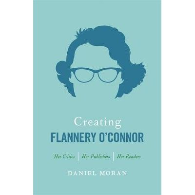 Creating Flannery O'Connor - Her Critics, Her Publishers, Her Readers