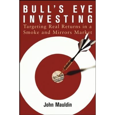 Bull's Eye Investing - Targeting Real Returns in a Smoke and Mirrors Market