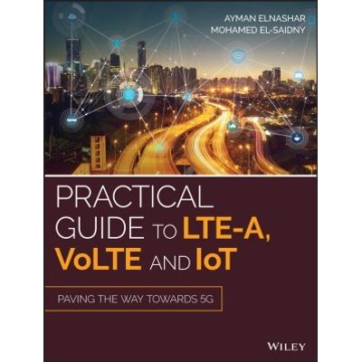 Practical Guide to LTE-A, VoLTE and IoT - Paving the way towards 5G
