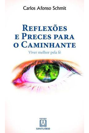 Reflexões e Preces Para o Caminhante - Viver Melhor Pela Fé - Schmit,Carlos Afonso pdf epub