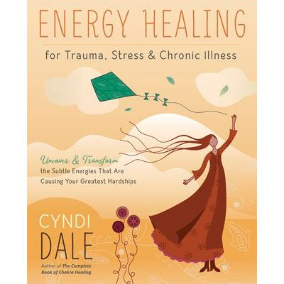 Energy Healing For Trauma, Stress & Chronic Illness - Uncover & Transform The Subtle Energies That Are Causing Your Grea