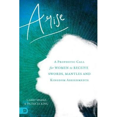 Arise - A Prophetic Call For Women To Receive Swords, Mantles, And Kingdom Assignments