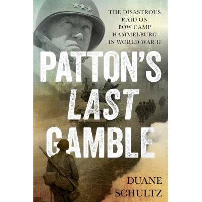 Patton's Last Gamble - The Disastrous Raid On POW Camp Hammelburg In World War II