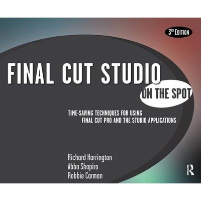 Final Cut Studio On The Spot - Time-Saving Techniques For Using Final Cut Pro And The Studio Applications