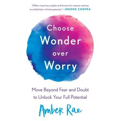 Choose Wonder Over Worry - Move Beyond Fear And Doubt To Unlock Your Full Potential