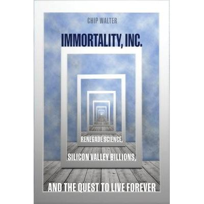 Immortality, Inc. - Renegade Science, Silicon Valley Billions, And The Quest To Live Forever