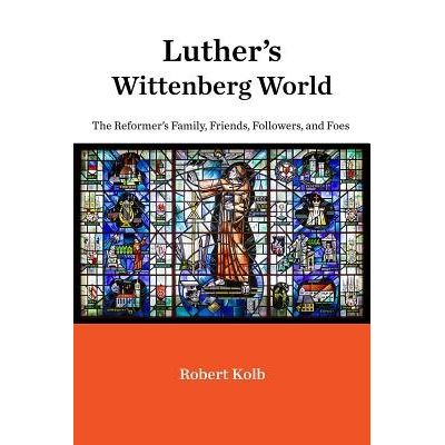 Luther's Wittenberg World - The Reformer's Family, Friends, Followers, And Foes