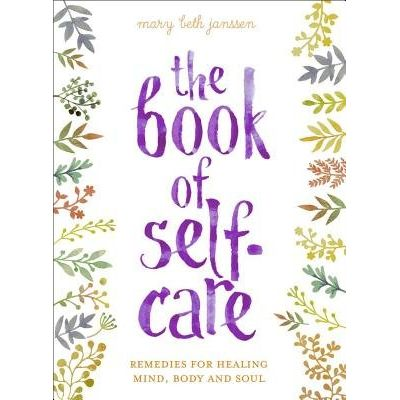 The Book Of Self-Care - Remedies For Healing Mind, Body, And Soul