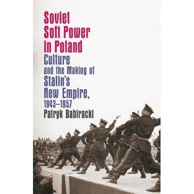 Soviet Soft Power In Poland - Culture And The Making Of Stalin's New Empire, 1943-1957