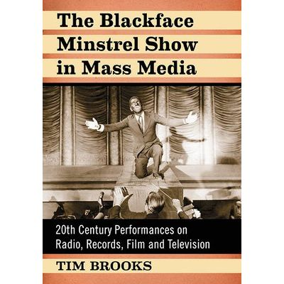 The Blackface Minstrel Show In Mass Media - 20th Century Performances On Radio, Records, Film And Television