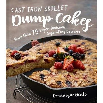Cast Iron Skillet Dump Cakes - 75 Sweet & Scrumptious Easy-To-Make Recipes