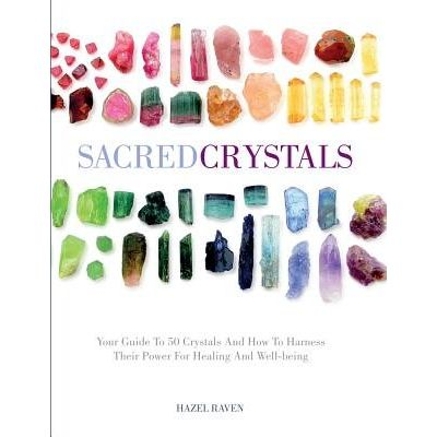 Sacred Crystals - Your Guide To 50 Crystals And How To Harness Their Power For Healing And Well-Being