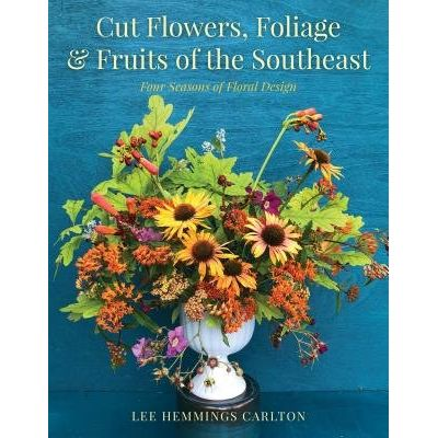 Cut Flowers, Foliage & Fruits Of The Southeast - Four Seasons Of Floral Design