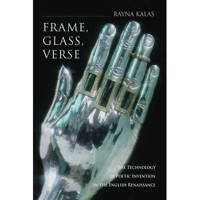 Frame, Glass, Verse - The Technology Of Poetic Invention In The English Renaissance