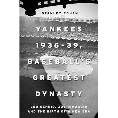 Yankees 1936a39, Baseball's Greatest Dynasty - Lou Gehrig, Joe Dimaggio And The Birth Of A New Era