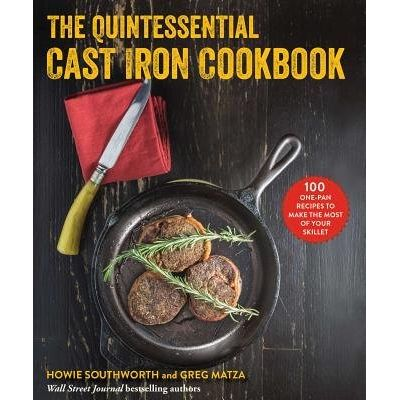 The Quintessential Cast Iron Cookbook - 100 One-Pan Recipes To Make The Most Of Your Skillet