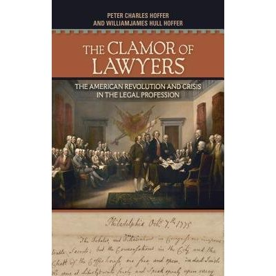 The Clamor Of Lawyers - The American Revolution And Crisis In The Legal Profession