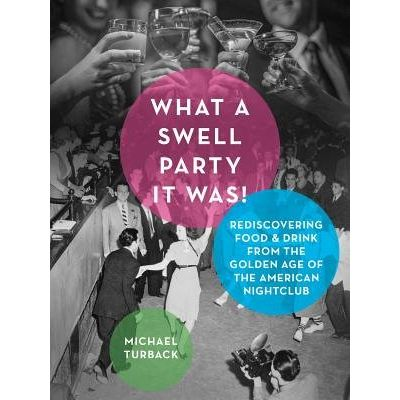 What A Swell Party It Was! - Rediscovering Food & Drink From The Golden Age Of The American Nightclub