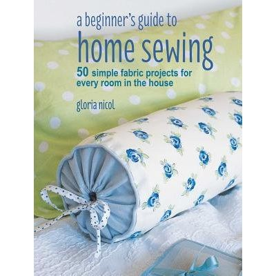 A Beginner's Guide To Home Sewing - 50 Simple Fabric Projects For Every Room In The House