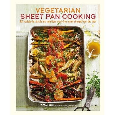 Vegetarian Sheet Pan Cooking - 101 Recipes For Simple And Nutritious Meat-Free Meals Straight From The Oven