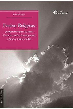 Ensino Religioso - Perspectivas Para Os Anos Finais Do Ensino Fundamental E Para O Ensino Médio - Schlogl,Emerli | Tagrny.org