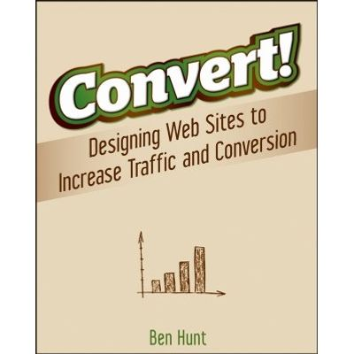 Convert! - Designing Web Sites to Increase Traffic and Conversion
