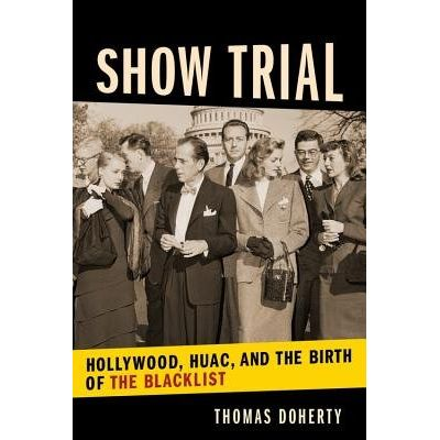 Show Trial - Hollywood, Huac, And The Birth Of The Blacklist